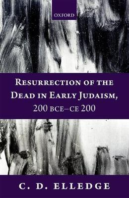 Resurrection of the Dead in Early Judaism, 200 BCE-CE 200 - C. D. Elledge