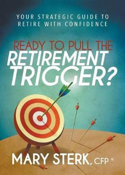 Ready to Pull the Retirement Trigger? - Mary Sterk