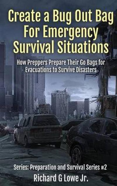Create a Bug Out Bag for Emergency Survival Situations - Richard G Lowe Jr