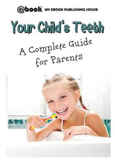 Your Child's Teeth - A Complete Guide for Parents - My Ebook Publishing House