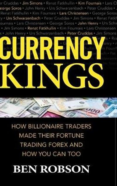 Currency Kings: How Billionaire Traders Made their Fortune Trading Forex and How You Can Too - Ben Robson