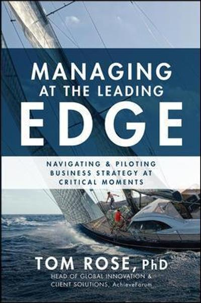 Managing at the Leading Edge: Navigating and Piloting Business Strategy at Critical Moments - Tom Rose