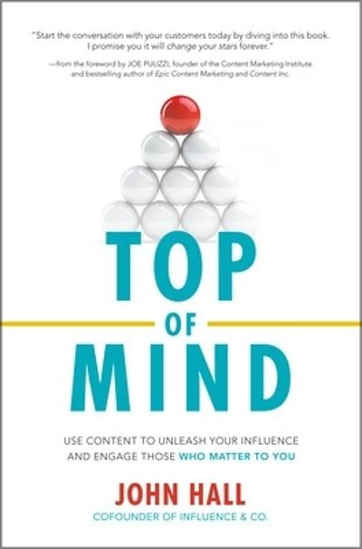 Top of Mind: Use Content to Unleash Your Influence and Engage Those Who Matter To You - John Hall