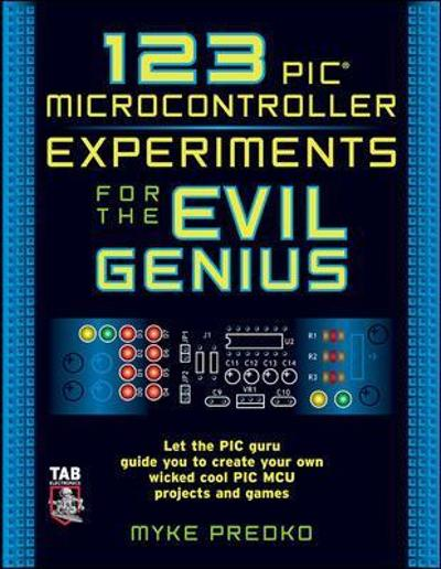 123 PIC Microcontroller Experiments for the Evil Genius - Myke Predko