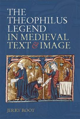 The Theophilus Legend in Medieval Text and Image - Jerry Root