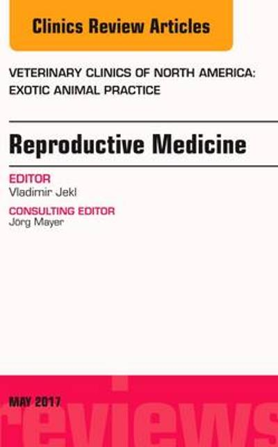 Reproductive Medicine, An Issue of Veterinary Clinics of North America: Exotic Animal Practice - Vladimir Jekl