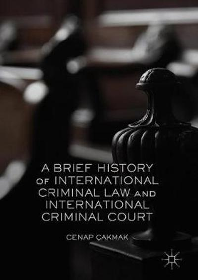 A Brief History of International Criminal Law and International Criminal Court - Cenap Cakmak