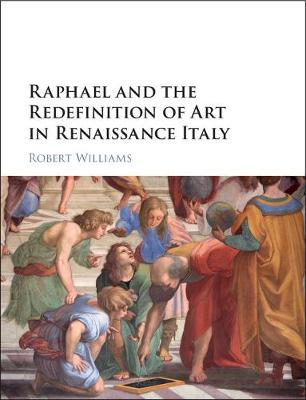 Raphael and the Redefinition of Art in Renaissance Italy - Robert Williams