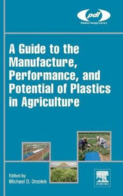A Guide to the Manufacture, Performance, and Potential of Plastics in Agriculture - Michael Orzolek