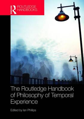 The Routledge Handbook of Philosophy of Temporal Experience - Ian Phillips