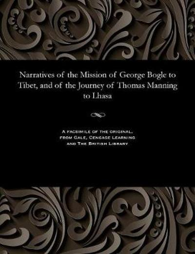 Narratives of the Mission of George Bogle to Tibet, and of the Journey of Thomas Manning to Lhasa - Clements R Markham