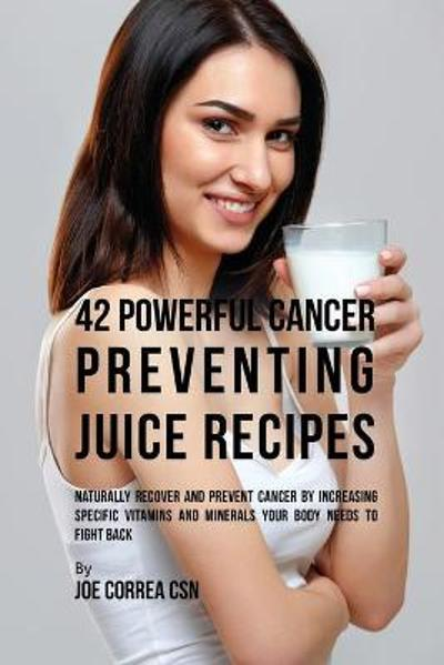 42 Powerful Cancer Preventing Juice Recipes - Joe Correa