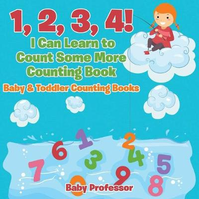 1, 2, 3, 4! I Can Learn to Count Some More Counting Book - Baby & Toddler Counting Books - Baby Professor