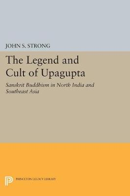 The Legend and Cult of Upagupta - John S. Strong