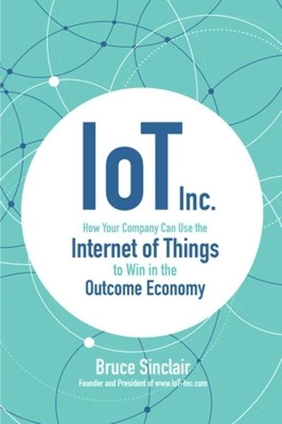 IoT Inc: How Your Company Can Use the Internet of Things to Win in the Outcome Economy - Bruce Sinclair