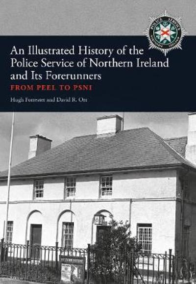 An Illustrated History of the Police Service in Northern Ireland and its Forerunners - Hugh Forrester