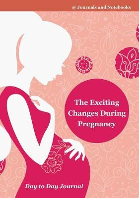 The Exciting Changes During Pregnancy Day to Day Journal - @Journals Notebooks