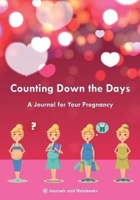 Counting Down the Days - A Journal for Your Pregnancy - @Journals Notebooks