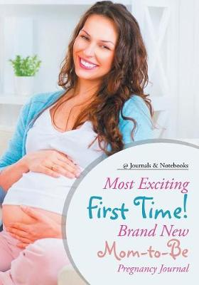 Most Exciting First Time! Brand New Mom-To-Be Pregnancy Journal - @Journals Notebooks
