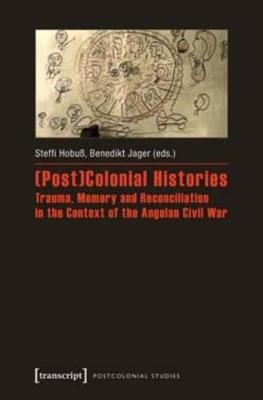 (Post)Colonial Histories Trauma, Memory and Reconciliation in the Context of the Angolan Civil War - Steffi Hobuss