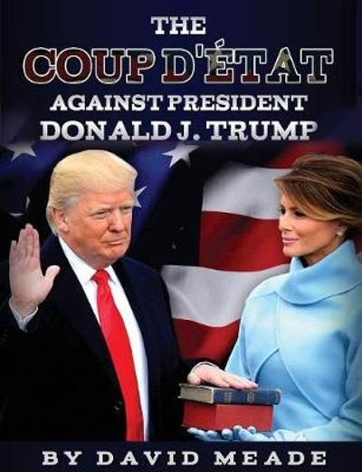 The Coup d' tat Against President Donald J. Trump - David Meade