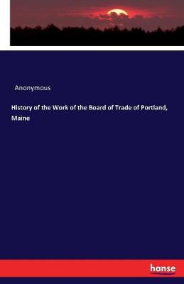 History of the Work of the Board of Trade of Portland, Maine - Anonymous