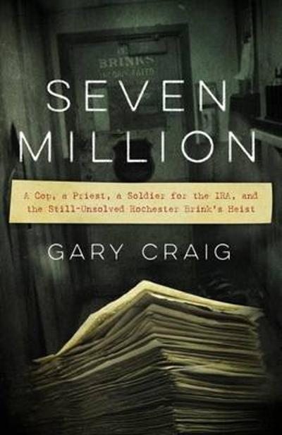 Seven Million - A Cop, a Priest, a Soldier for the  IRA, and the Still-Unsolved Rochester Brink's Heist - Gary Craig