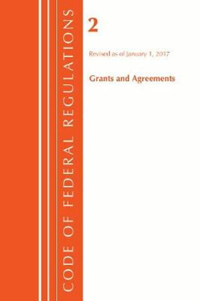 Code of Federal Regulations, Title 02 Grants and Agreements, Revised as of January 1, 2017 - Office Of The Federal Register (U.S.)