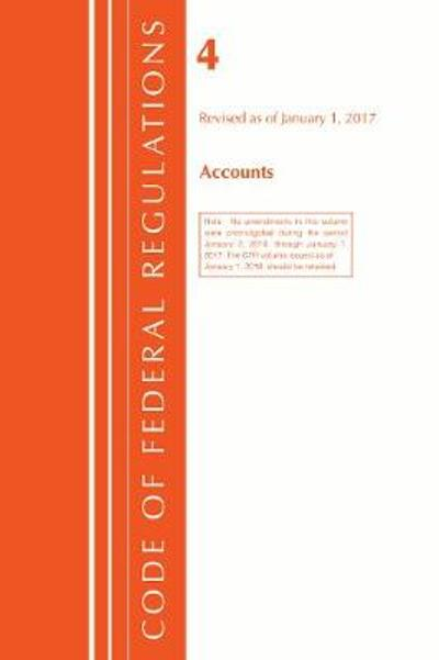 Code of Federal Regulations, Title 04 Accounts, Revised as of January 1, 2017 - Office Of The Federal Register (U.S.)