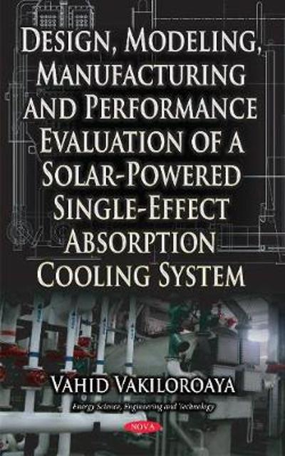 Design, Modeling, Manufacturing & Performance Evaluation of a Solar-Powered Single-Effect Absorption Cooling System - Vahid Vakiloroaya