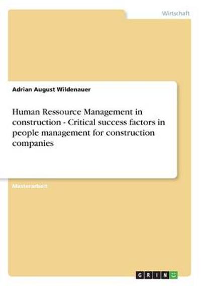 Human Ressource Management in Construction - Critical Success Factors in People Management for Construction Companies - Adrian August Wildenauer