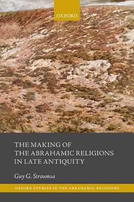 The Making of the Abrahamic Religions in Late Antiquity - Guy G. Stroumsa