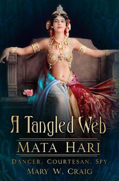 A Tangled Web: Mata Hari - Mary Craig