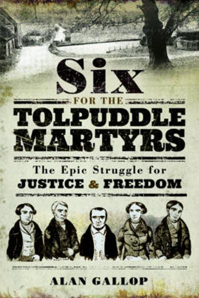 Six For the Tolpuddle Martyrs: The Epic Struggle For Justice and Freedom - Alan Gallop