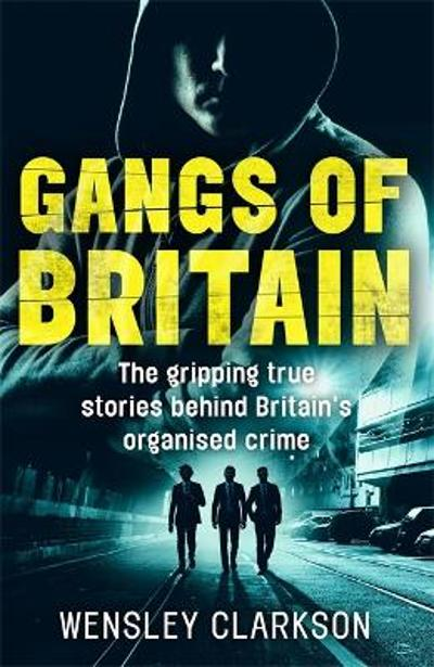 Gangs of Britain - The Gripping True Stories Behind Britain's Organised Crime - Wensley Clarkson