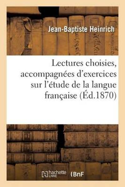Lectures Choisies, Accompagn xef; xbf; xbd;es d'Exercices Sur l' xef; xbf; xbd;tude de la Langue Fran xef; xbf; xbd;aise - """"