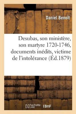 Desubas, Son Minist xef; xbf; xbd;re, Son Martyre 1720-1746, d'Apr xef; xbf; xbd;s Des Documents In xef; xbf; xbd;dits Une Victime - """"