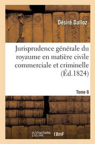 Jurisprudence G n rale Du Royaume En Mati re Civile Commerciale Et Criminelle Tome 6 - Dalloz-D