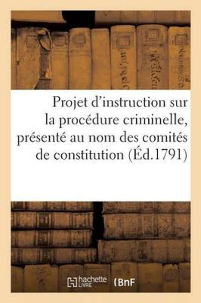 Projet d'Instruction Sur La Proc dure Criminelle, Pr sent  Au Nom Des Comit s de Constitution - Briois de Beaumez-B
