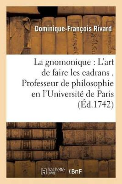 La Gnomonique Ou l'Art de Faire Les Cadrans . Professeur de Philosophie En l'Universit  de Paris - Rivard-D-F