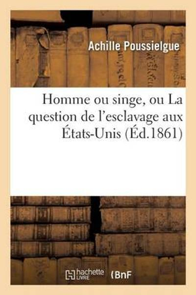 Homme Ou Singe, Ou La Question de l'Esclavage Aux  tats-Unis - Poussielgue-A