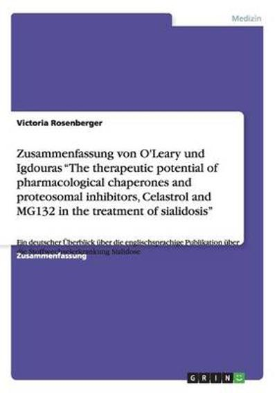 Zusammenfassung von O'Leary und Igdouras The therapeutic potential of pharmacological chaperones and proteosomal inhibitors, Celastrol and MG132 in the treatment of sialidosis - Victoria Rosenberger