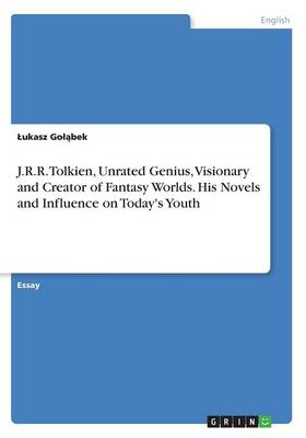 J.R.R. Tolkien, Unrated Genius, Visionary and Creator of Fantasy Worlds. His Novels and Influence on Today's Youth -