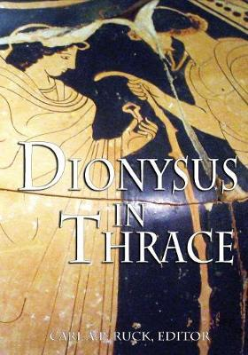 Dionysus in Thrace - Carl A P Ruck