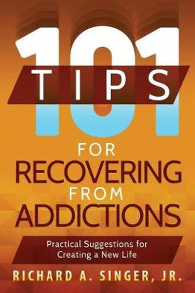 101 Tips for Recovering from Addictions - Richard a Singer