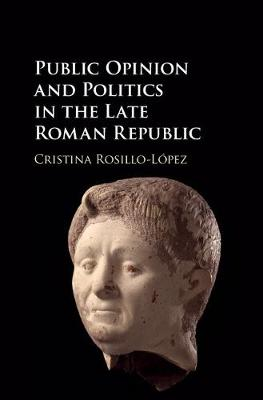 Public Opinion and Politics in the Late Roman Republic - Cristina Rosillo-Lopez