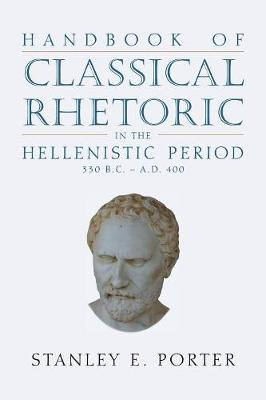 Handbook of Classical Rhetoric in the Hellenistic Period (330 B.C. - A.D. 400) - Stanley E Porter