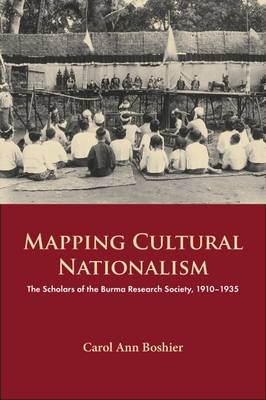 Mapping Cultural Nationalism: The Scholars of the Burma Research Society, 1910-1935 - Carol Ann Boshier