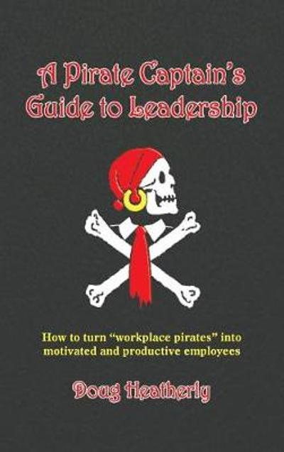 A Pirate Captain's Guide to Leadership - Doug Heatherly