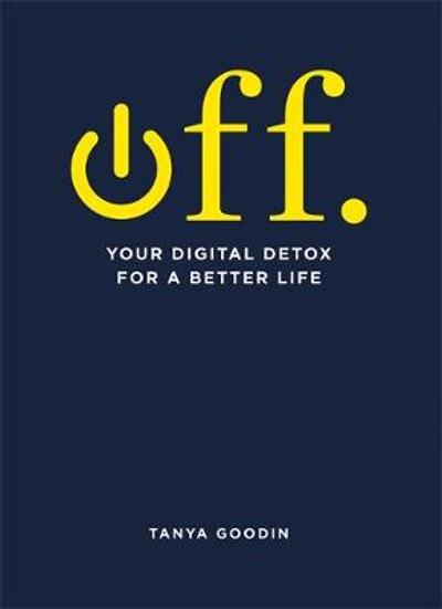 OFF. Your Digital Detox for a Better Life - Tanya Goodin